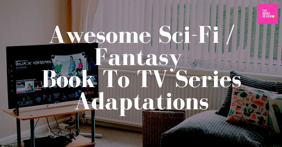 Awesome Sci-Fi/Fantasy Book to TV Series Adaptations for You to Watch